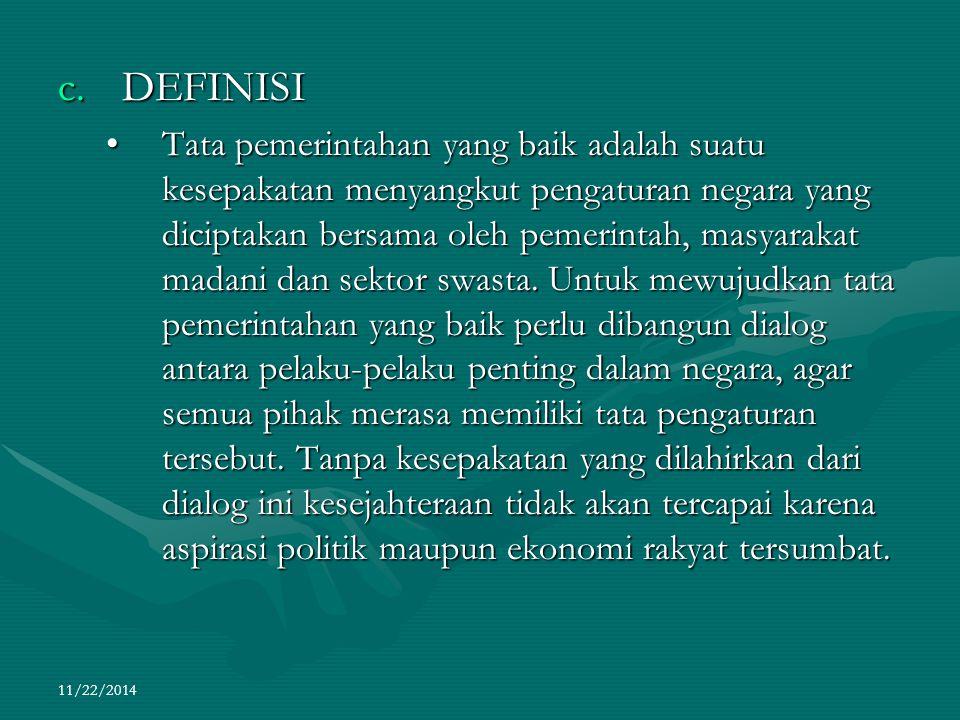 11/22/2014 c.DEFINISI Tata pemerintahan yang baik adalah suatu kesepakatan menyangkut pengaturan negara yang diciptakan bersama oleh pemerintah, masya