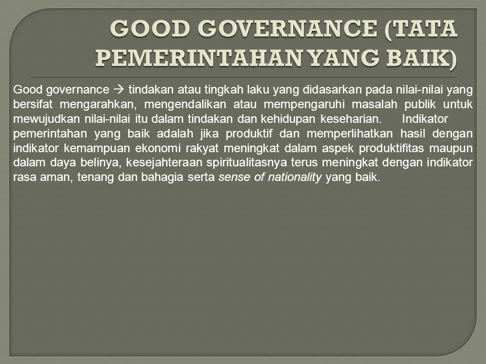Good governance  tindakan atau tingkah laku yang didasarkan pada nilai-nilai yang bersifat mengarahkan, mengendalikan atau mempengaruhi masalah publi