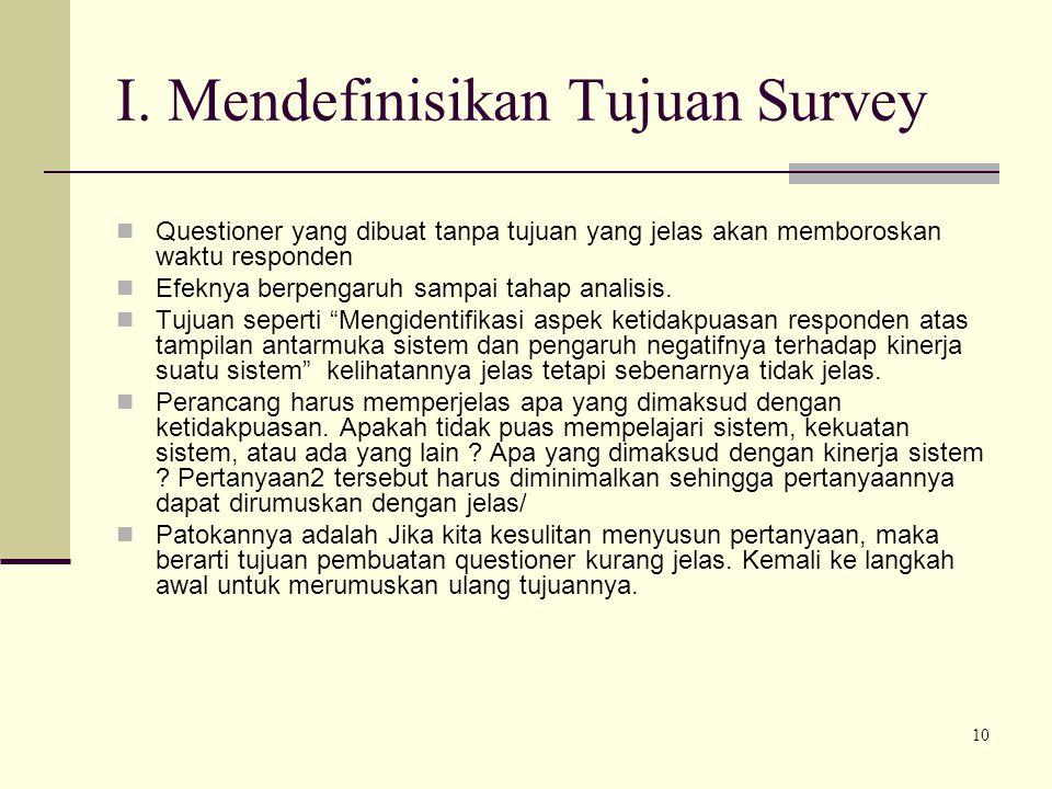 10 I. Mendefinisikan Tujuan Survey Questioner yang dibuat tanpa tujuan yang jelas akan memboroskan waktu responden Efeknya berpengaruh sampai tahap an