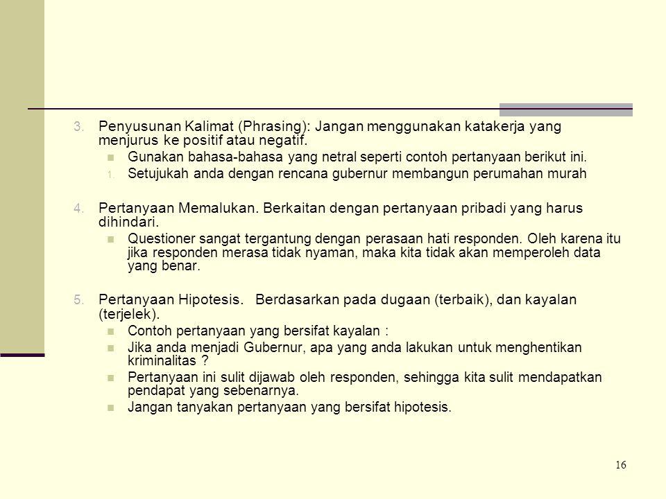 16 3. Penyusunan Kalimat (Phrasing): Jangan menggunakan katakerja yang menjurus ke positif atau negatif. Gunakan bahasa-bahasa yang netral seperti con
