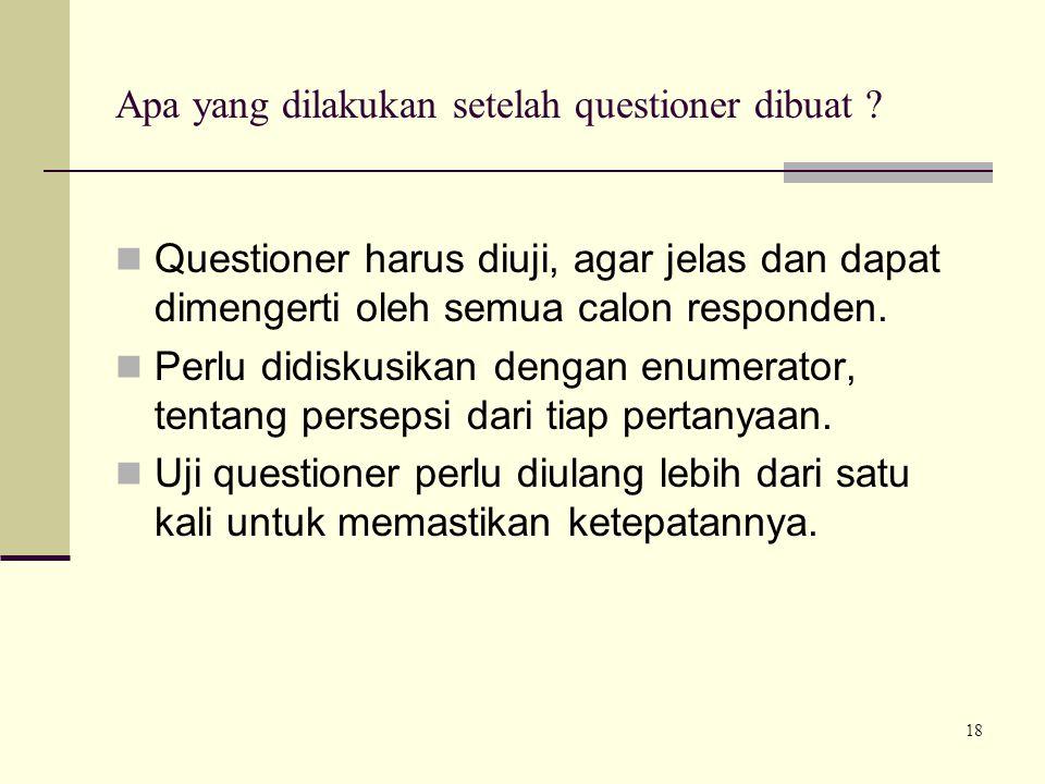 18 Apa yang dilakukan setelah questioner dibuat ? Questioner harus diuji, agar jelas dan dapat dimengerti oleh semua calon responden. Perlu didiskusik