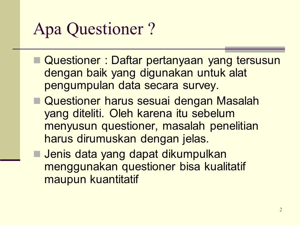 2 Apa Questioner ? Questioner : Daftar pertanyaan yang tersusun dengan baik yang digunakan untuk alat pengumpulan data secara survey. Questioner harus