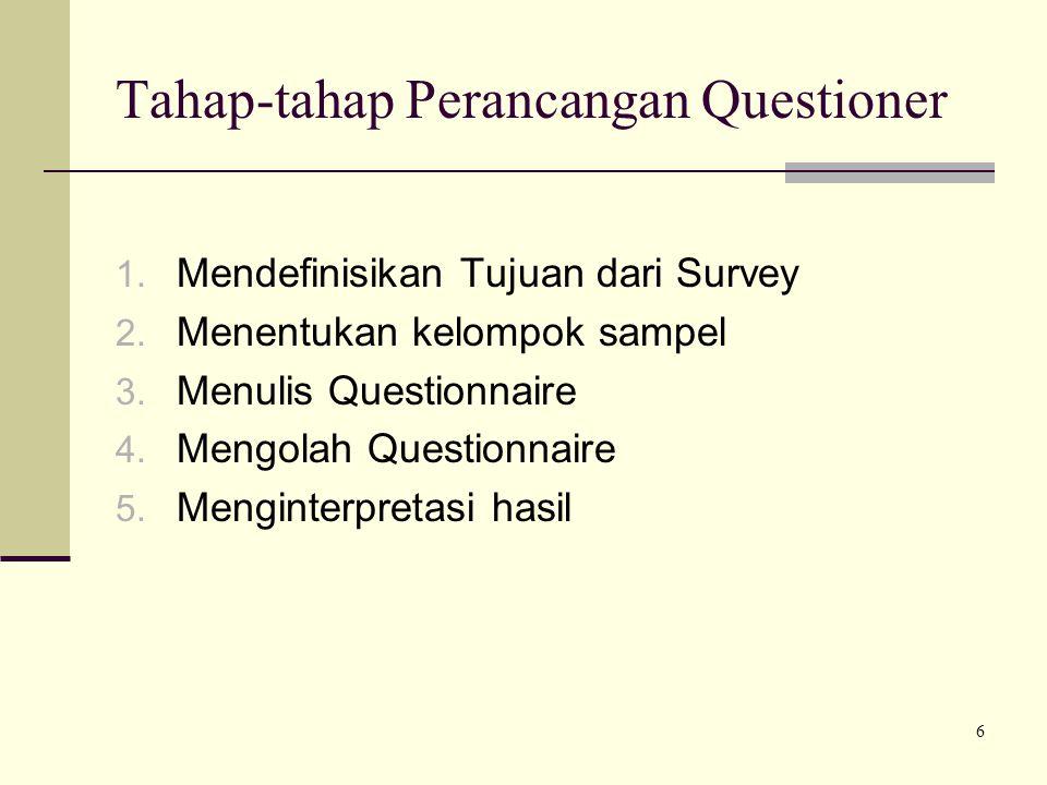 6 Tahap-tahap Perancangan Questioner 1. Mendefinisikan Tujuan dari Survey 2. Menentukan kelompok sampel 3. Menulis Questionnaire 4. Mengolah Questionn