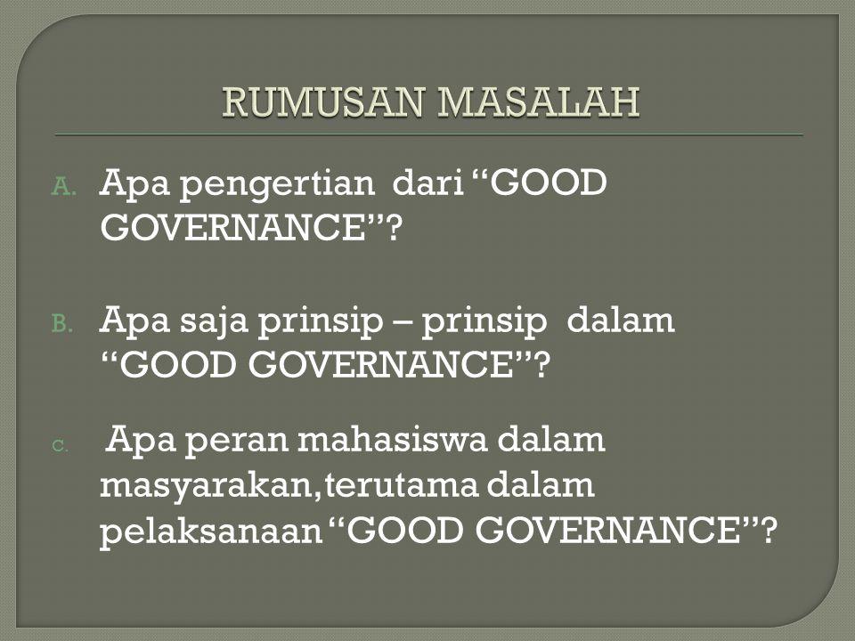 A.Apa pengertian dari GOOD GOVERNANCE . B. Apa saja prinsip – prinsip dalam GOOD GOVERNANCE .