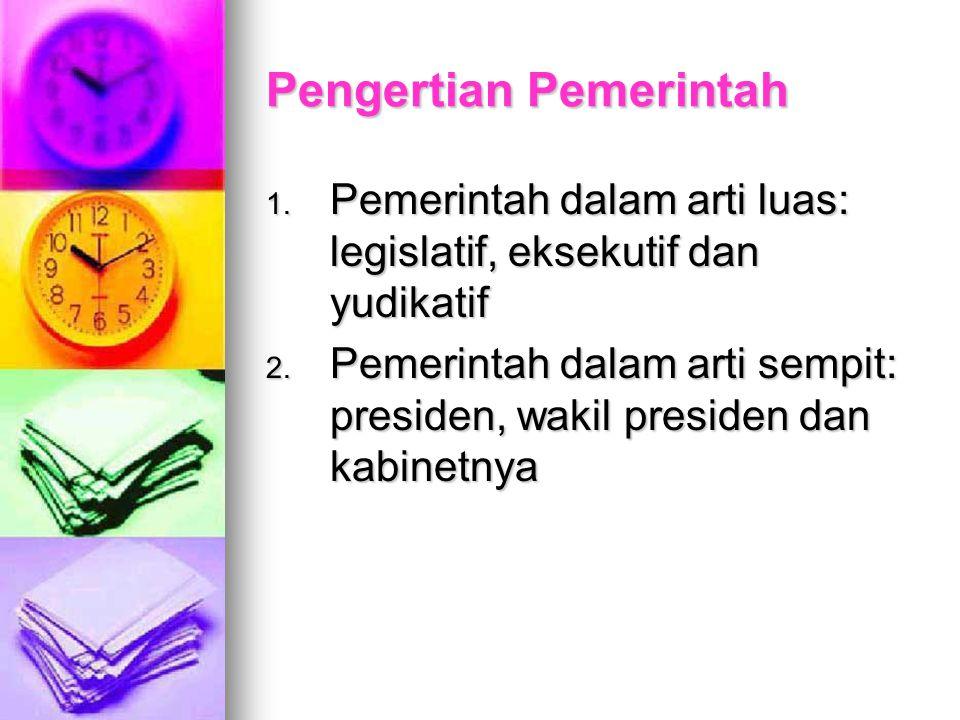 Pengertian Pemerintah 1. Pemerintah dalam arti luas: legislatif, eksekutif dan yudikatif 2. Pemerintah dalam arti sempit: presiden, wakil presiden dan