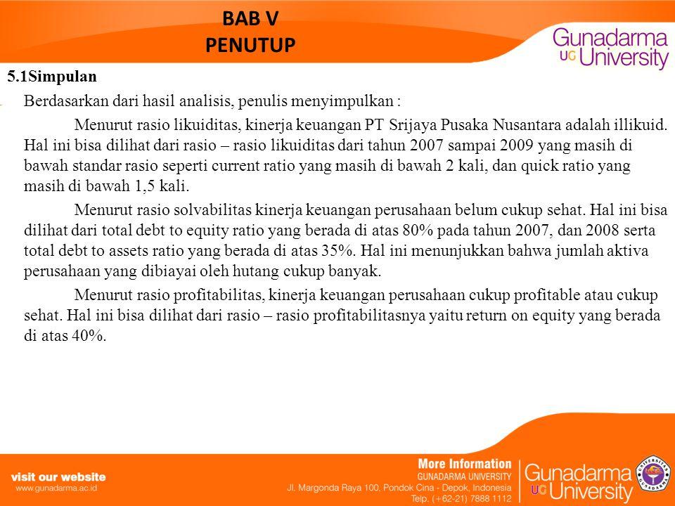 BAB V PENUTUP 5.1Simpulan Berdasarkan dari hasil analisis, penulis menyimpulkan : Menurut rasio likuiditas, kinerja keuangan PT Srijaya Pusaka Nusanta