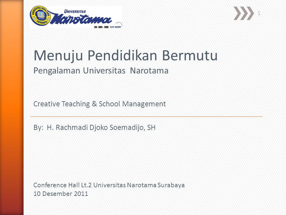 1 Menuju Pendidikan Bermutu Pengalaman Universitas Narotama Creative Teaching & School Management Conference Hall Lt.2 Universitas Narotama Surabaya 10 Desember 2011 By: H.
