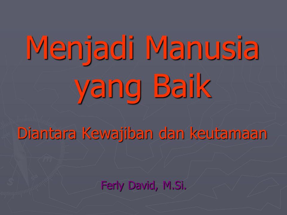 Menjadi Manusia yang Baik Diantara Kewajiban dan keutamaan Ferly David, M.Si.