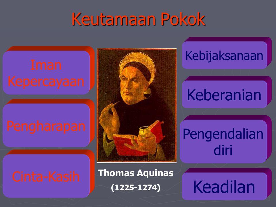 Keutamaan Pokok Pengendalian diri Keadilan Thomas Aquinas (1225-1274) Kebijaksanaan Keberanian Iman Kepercayaan Pengharapan Cinta-Kasih