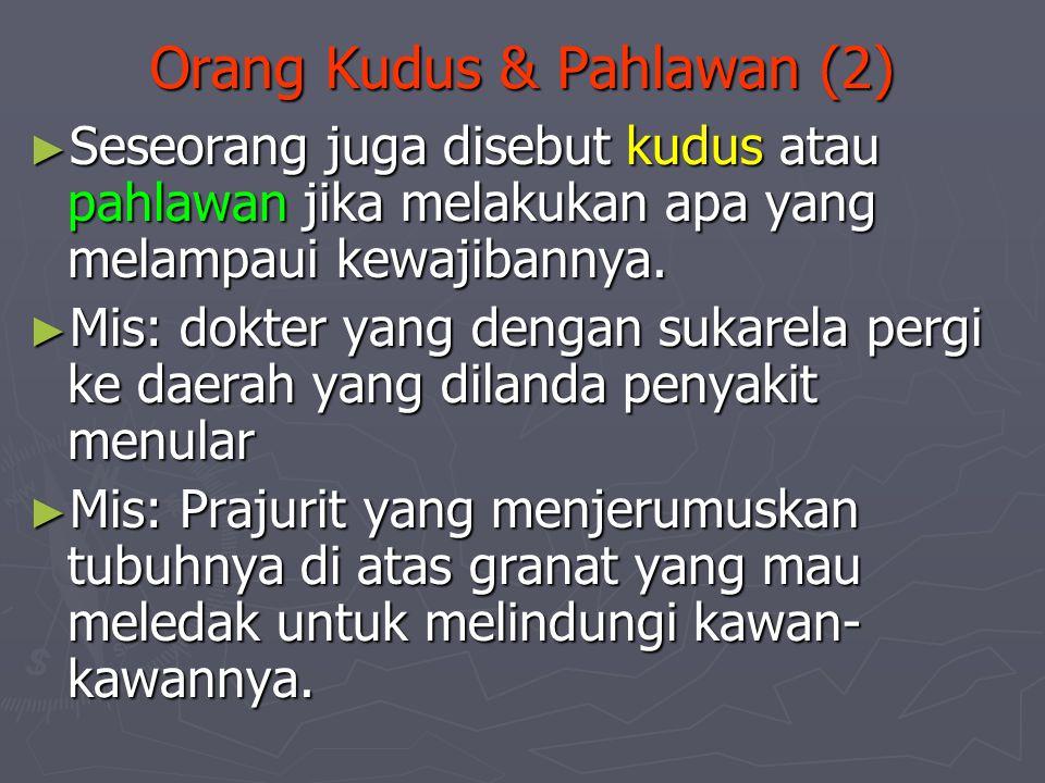 Orang Kudus & Pahlawan (2) ► Seseorang juga disebut kudus atau pahlawan jika melakukan apa yang melampaui kewajibannya. ► Mis: dokter yang dengan suka