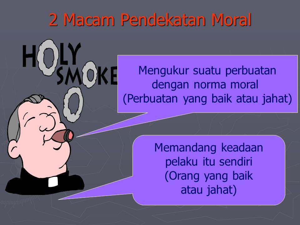 2 Macam Pendekatan Moral Memandang keadaan pelaku itu sendiri (Orang yang baik atau jahat) Mengukur suatu perbuatan dengan norma moral (Perbuatan yang