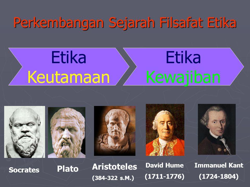 Perkembangan Sejarah Filsafat Etika Etika Keutamaan Etika Kewajiban Socrates Plato Aristoteles (384-322 s.M.) Immanuel Kant (1724-1804) David Hume (17