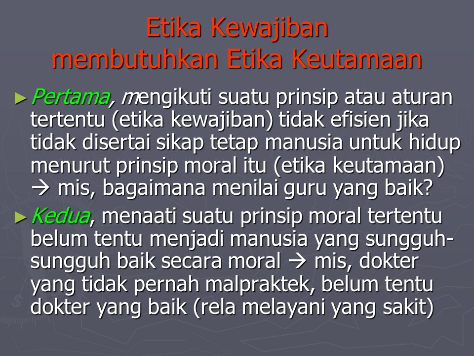 Etika Kewajiban membutuhkan Etika Keutamaan ► Pertama, mengikuti suatu prinsip atau aturan tertentu (etika kewajiban) tidak efisien jika tidak diserta