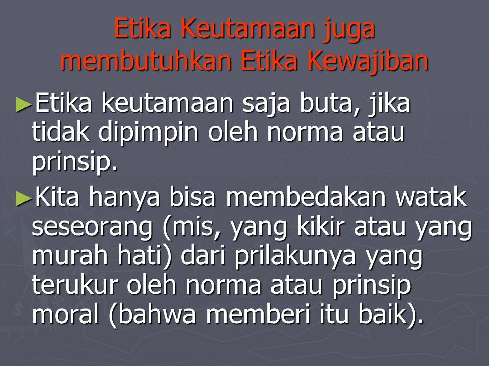Etika Keutamaan juga membutuhkan Etika Kewajiban ► Etika keutamaan saja buta, jika tidak dipimpin oleh norma atau prinsip. ► Kita hanya bisa membedaka