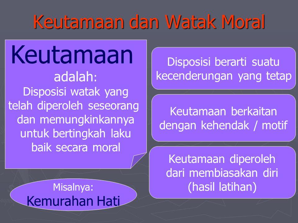 Keutamaan dan Watak Moral Keutamaan adalah : Disposisi watak yang telah diperoleh seseorang dan memungkinkannya untuk bertingkah laku baik secara mora