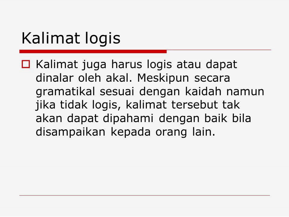 Kalimat logis  Kalimat juga harus logis atau dapat dinalar oleh akal. Meskipun secara gramatikal sesuai dengan kaidah namun jika tidak logis, kalimat