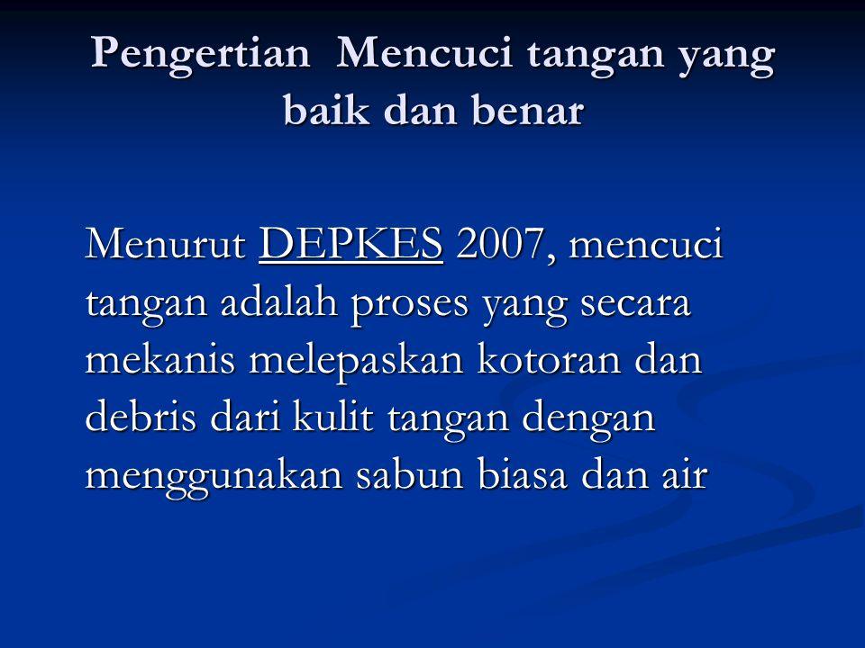 Pengertian Mencuci tangan yang baik dan benar Menurut DEPKES 2007, mencuci tangan adalah proses yang secara mekanis melepaskan kotoran dan debris dari
