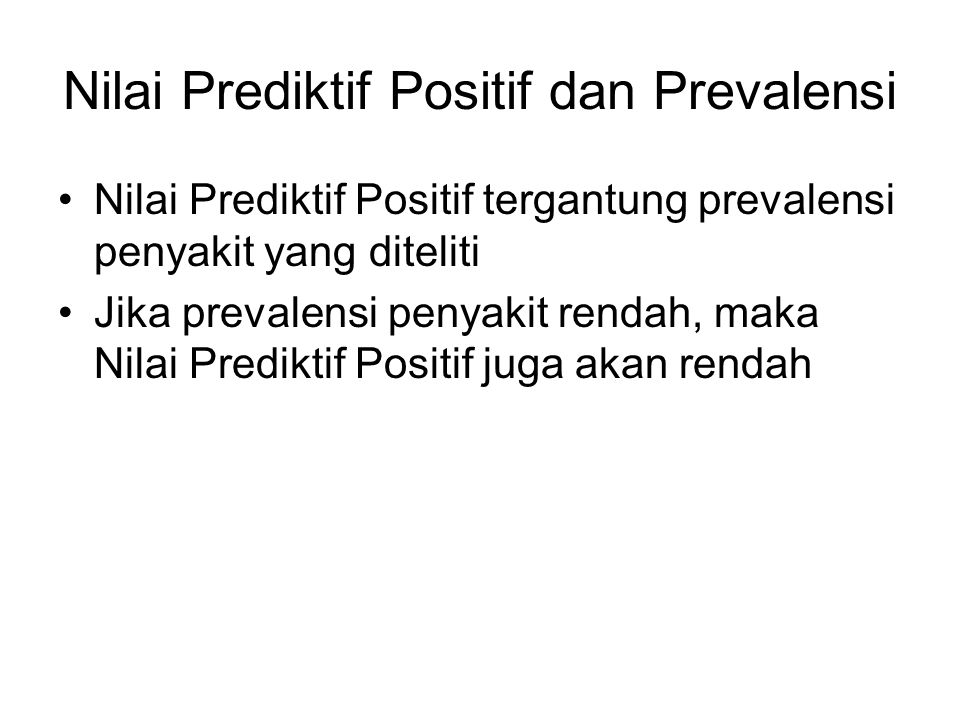 Nilai Prediktif Positif dan Prevalensi Nilai Prediktif Positif tergantung prevalensi penyakit yang diteliti Jika prevalensi penyakit rendah, maka Nila