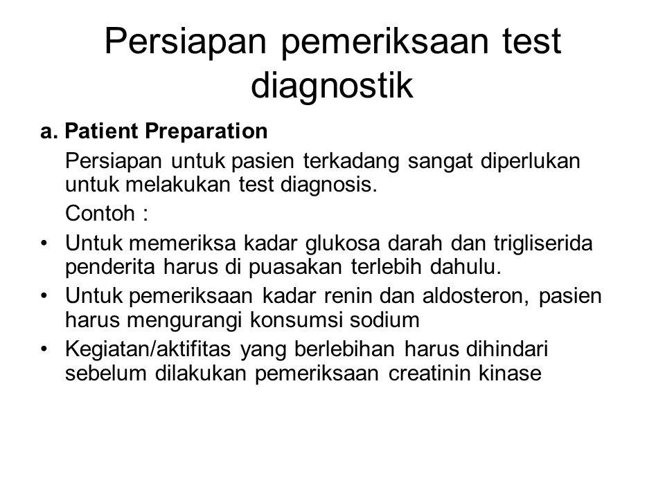 Persiapan pemeriksaan test diagnostik a. Patient Preparation Persiapan untuk pasien terkadang sangat diperlukan untuk melakukan test diagnosis. Contoh
