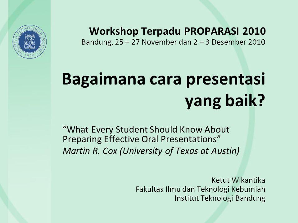 Bagaimana cara presentasi yang baik? Ketut Wikantika Fakultas Ilmu dan Teknologi Kebumian Institut Teknologi Bandung Workshop Terpadu PROPARASI 2010 B