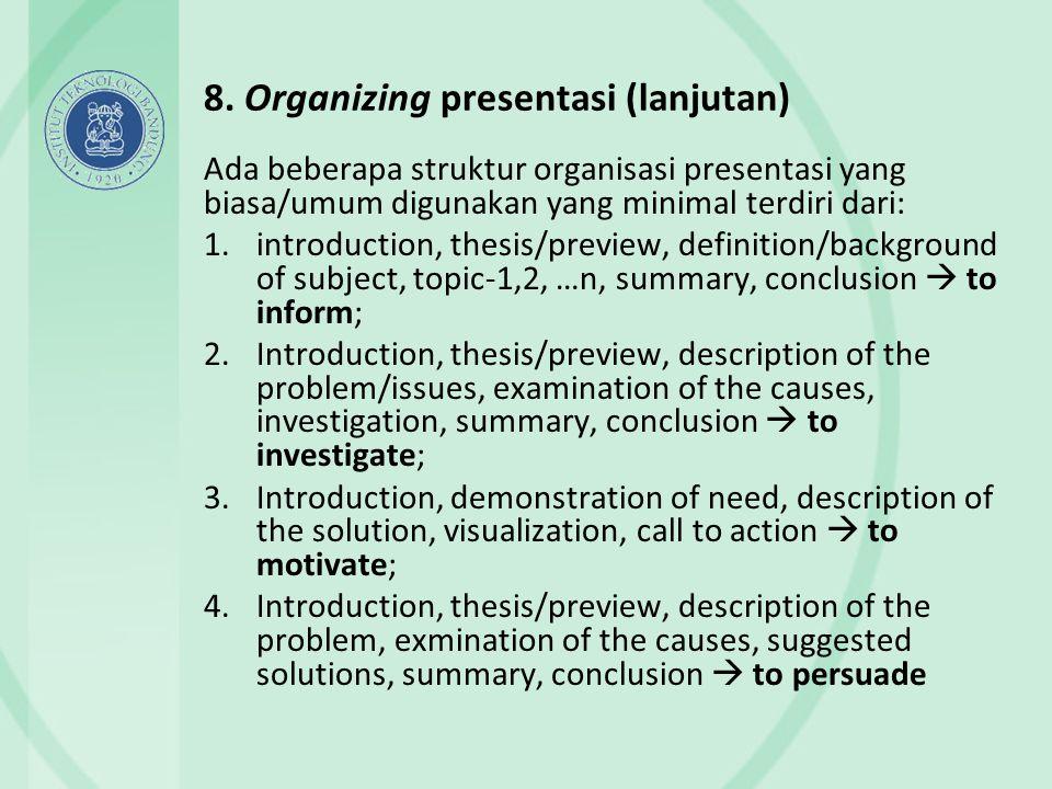 8. Organizing presentasi (lanjutan) Ada beberapa struktur organisasi presentasi yang biasa/umum digunakan yang minimal terdiri dari: 1.introduction, t