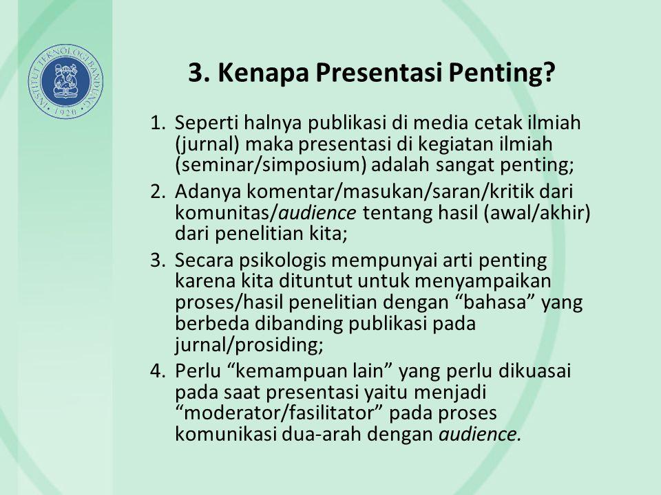 3. Kenapa Presentasi Penting? 1.Seperti halnya publikasi di media cetak ilmiah (jurnal) maka presentasi di kegiatan ilmiah (seminar/simposium) adalah
