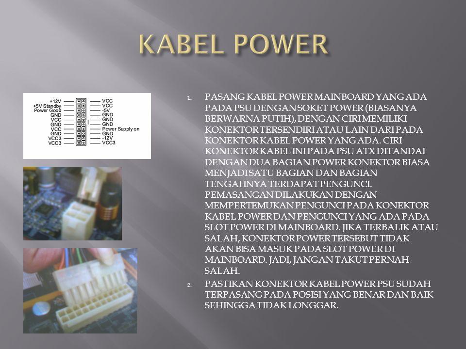 1. PASANG KABEL POWER MAINBOARD YANG ADA PADA PSU DENGAN SOKET POWER (BIASANYA BERWARNA PUTIH), DENGAN CIRI MEMILIKI KONEKTOR TERSENDIRI ATAU LAIN DAR