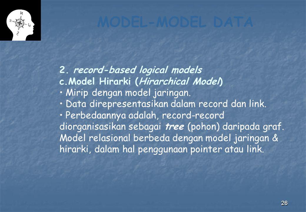 26 MODEL-MODEL DATA 2. record-based logical models c.Model Hirarki (Hirarchical Model) Mirip dengan model jaringan. Data direpresentasikan dalam recor