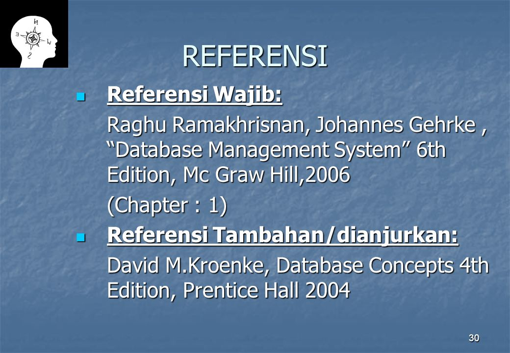 30 REFERENSI Referensi Wajib: Referensi Wajib: Raghu Ramakhrisnan, Johannes Gehrke, Database Management System 6th Edition, Mc Graw Hill,2006 (Chapter : 1) Referensi Tambahan/dianjurkan: Referensi Tambahan/dianjurkan: David M.Kroenke, Database Concepts 4th Edition, Prentice Hall 2004