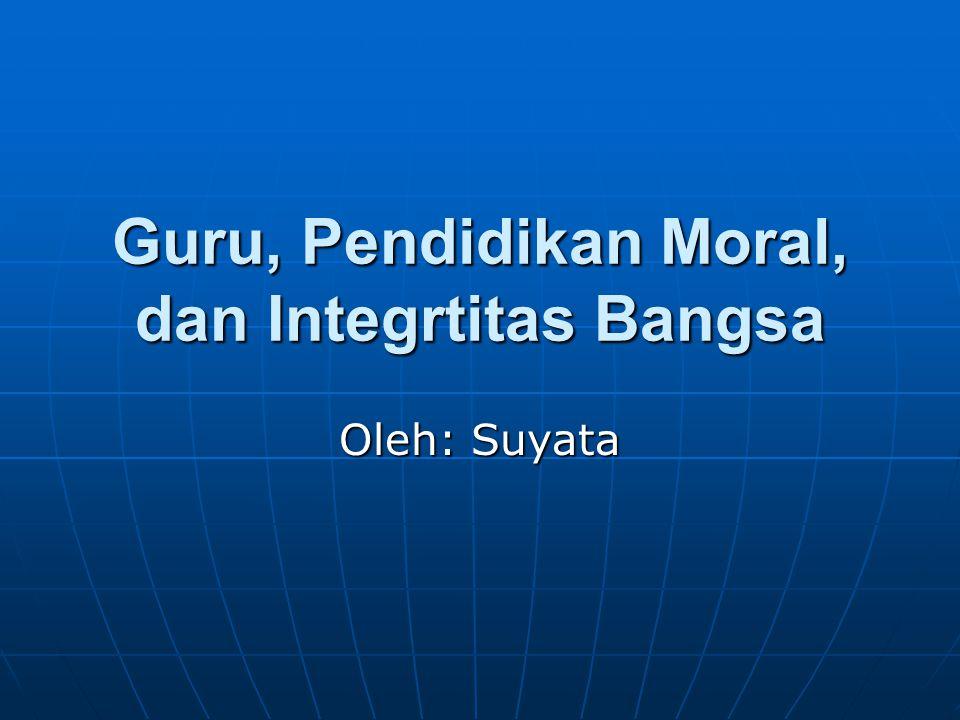 Guru, Pendidikan Moral, dan Integrtitas Bangsa Oleh: Suyata