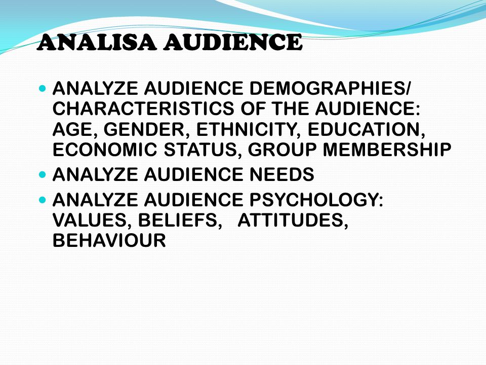 ANALISA AUDIENCE ANALYZE AUDIENCE DEMOGRAPHIES/ CHARACTERISTICS OF THE AUDIENCE: AGE, GENDER, ETHNICITY, EDUCATION, ECONOMIC STATUS, GROUP MEMBERSHIP