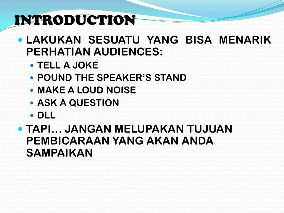 INTRODUCTION LAKUKAN SESUATU YANG BISA MENARIK PERHATIAN AUDIENCES: TELL A JOKE POUND THE SPEAKER'S STAND MAKE A LOUD NOISE ASK A QUESTION DLL TAPI… J