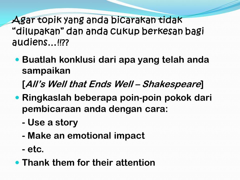 Agar topik yang anda bicarakan tidak dilupakan dan anda cukup berkesan bagi audiens…!!?.