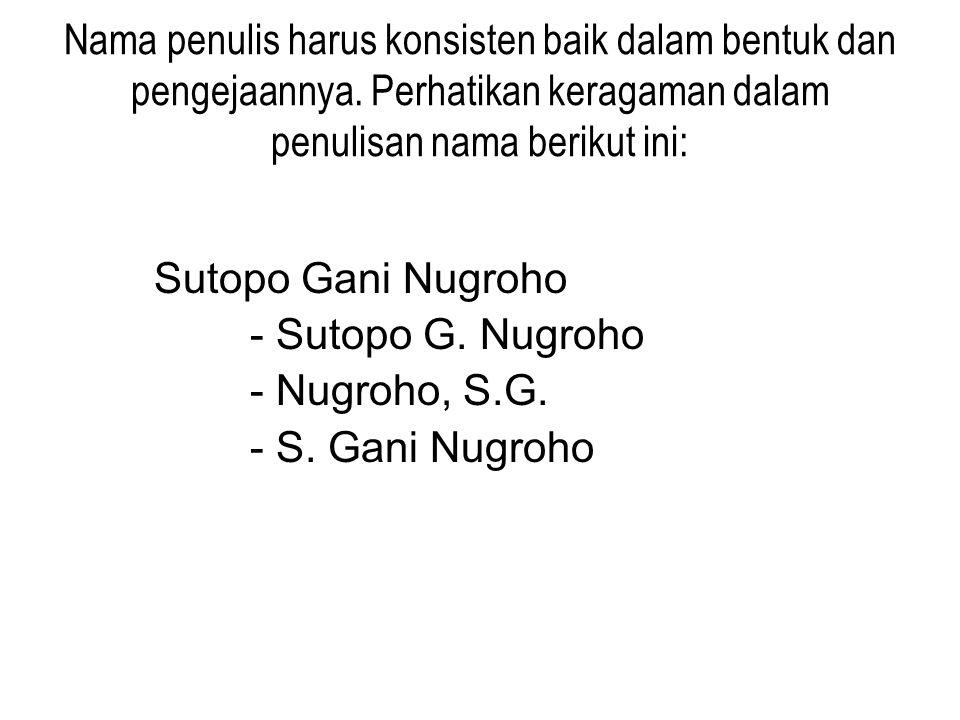 Nama penulis harus konsisten baik dalam bentuk dan pengejaannya. Perhatikan keragaman dalam penulisan nama berikut ini: Sutopo Gani Nugroho - Sutopo G