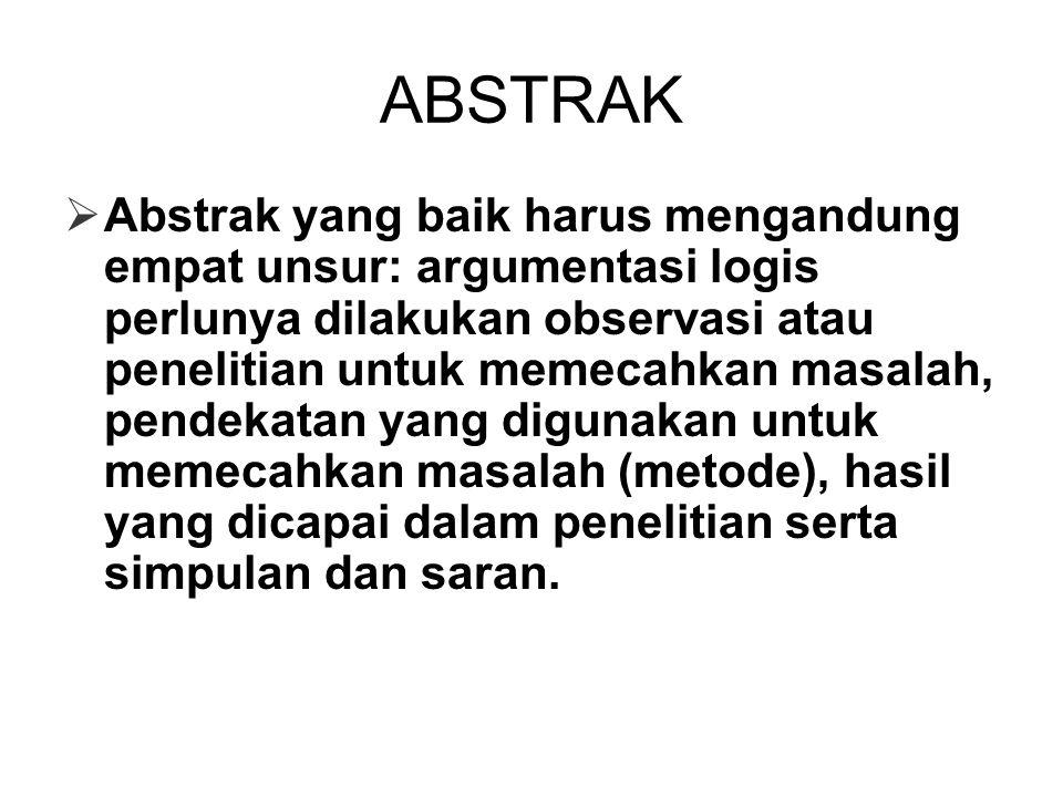 ABSTRAK  Abstrak yang baik harus mengandung empat unsur: argumentasi logis perlunya dilakukan observasi atau penelitian untuk memecahkan masalah, pendekatan yang digunakan untuk memecahkan masalah (metode), hasil yang dicapai dalam penelitian serta simpulan dan saran.