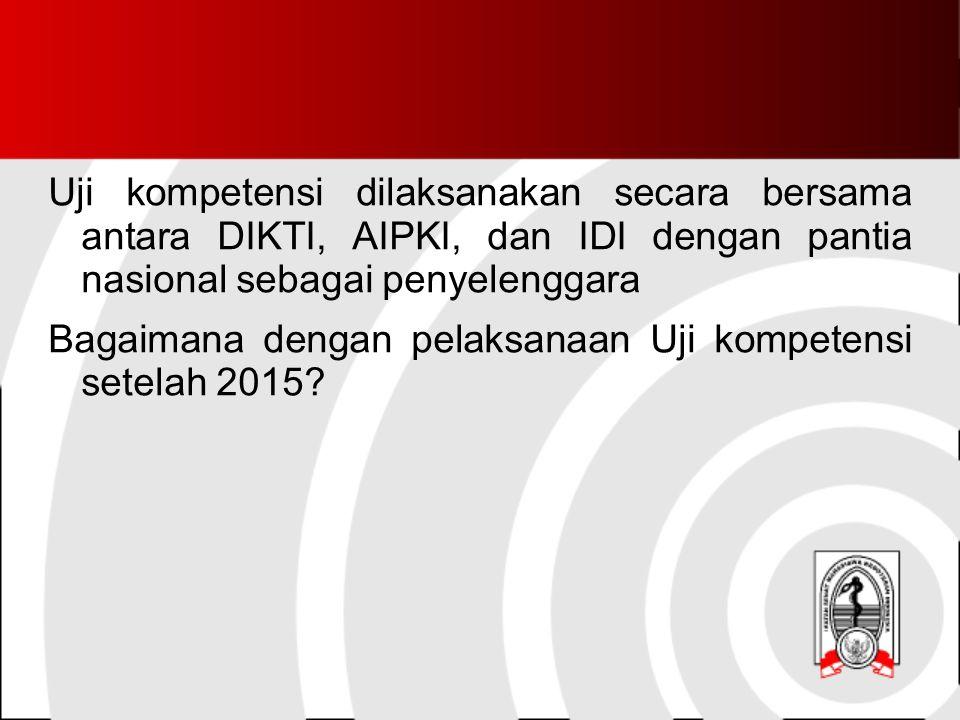 Uji kompetensi dilaksanakan secara bersama antara DIKTI, AIPKI, dan IDI dengan pantia nasional sebagai penyelenggara Bagaimana dengan pelaksanaan Uji kompetensi setelah 2015?