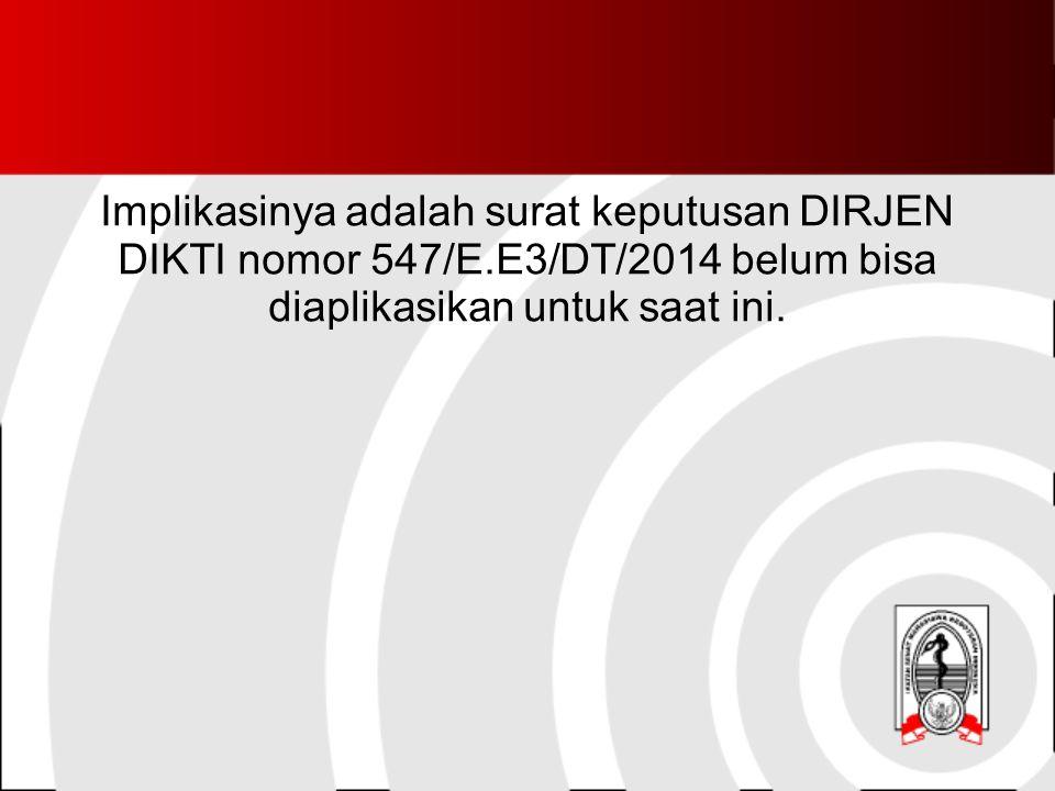 Implikasinya adalah surat keputusan DIRJEN DIKTI nomor 547/E.E3/DT/2014 belum bisa diaplikasikan untuk saat ini.