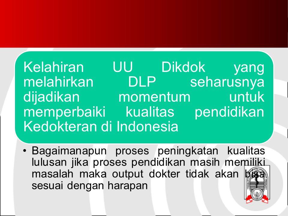 Kelahiran UU Dikdok yang melahirkan DLP seharusnya dijadikan momentum untuk memperbaiki kualitas pendidikan Kedokteran di Indonesia Bagaimanapun proses peningkatan kualitas lulusan jika proses pendidikan masih memiliki masalah maka output dokter tidak akan bisa sesuai dengan harapan