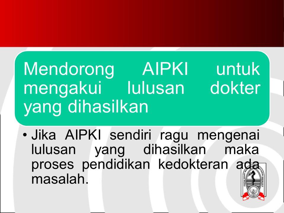 Mendorong AIPKI untuk mengakui lulusan dokter yang dihasilkan Jika AIPKI sendiri ragu mengenai lulusan yang dihasilkan maka proses pendidikan kedokteran ada masalah.