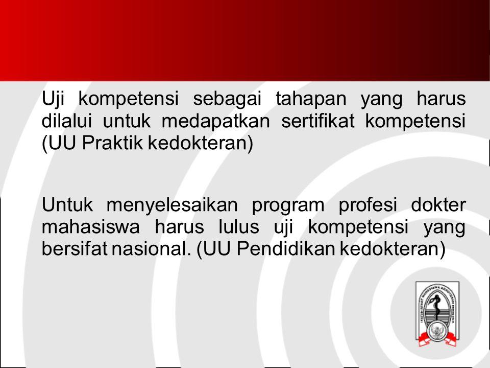 Uji kompetensi sebagai tahapan yang harus dilalui untuk medapatkan sertifikat kompetensi (UU Praktik kedokteran) Untuk menyelesaikan program profesi dokter mahasiswa harus lulus uji kompetensi yang bersifat nasional.