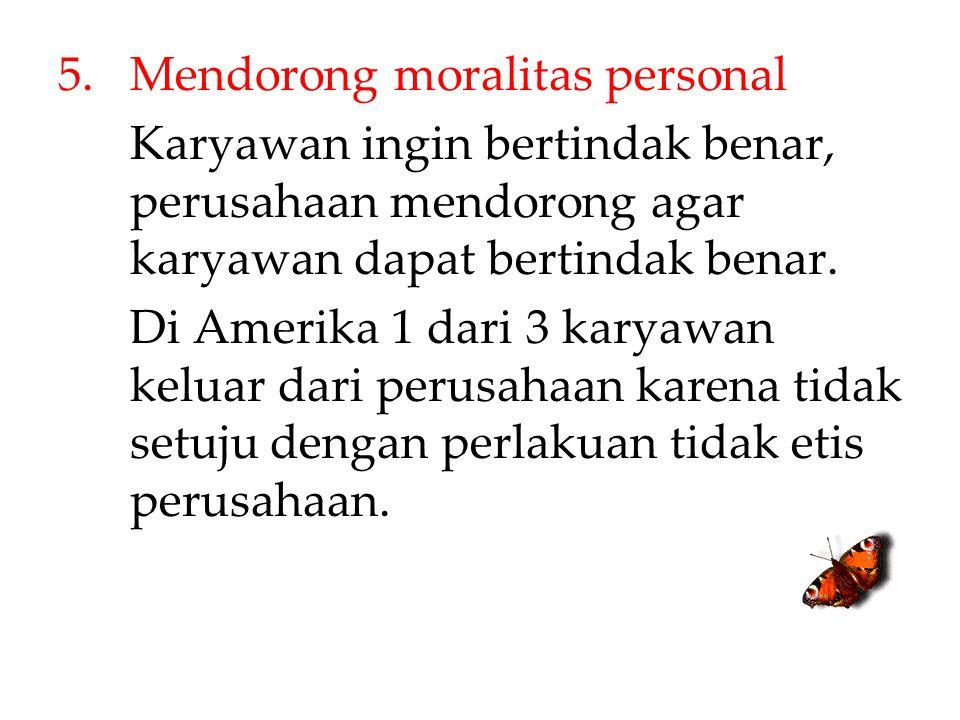 5.Mendorong moralitas personal Karyawan ingin bertindak benar, perusahaan mendorong agar karyawan dapat bertindak benar. Di Amerika 1 dari 3 karyawan