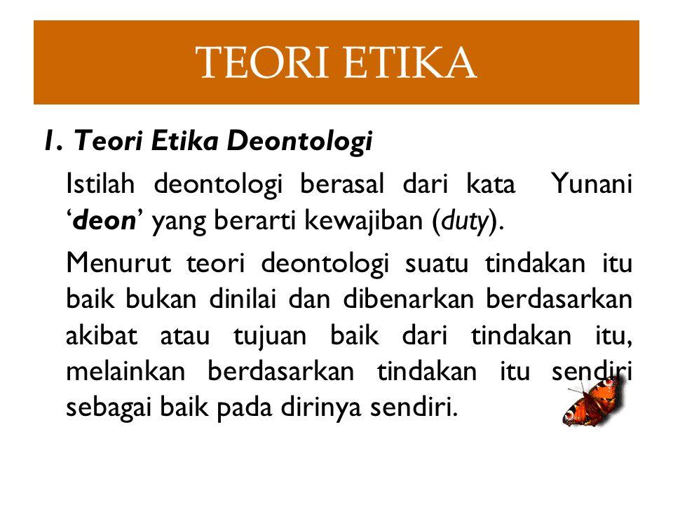 TEORI ETIKA 1. Teori Etika Deontologi Istilah deontologi berasal dari kata Yunani 'deon' yang berarti kewajiban (duty). Menurut teori deontologi suatu