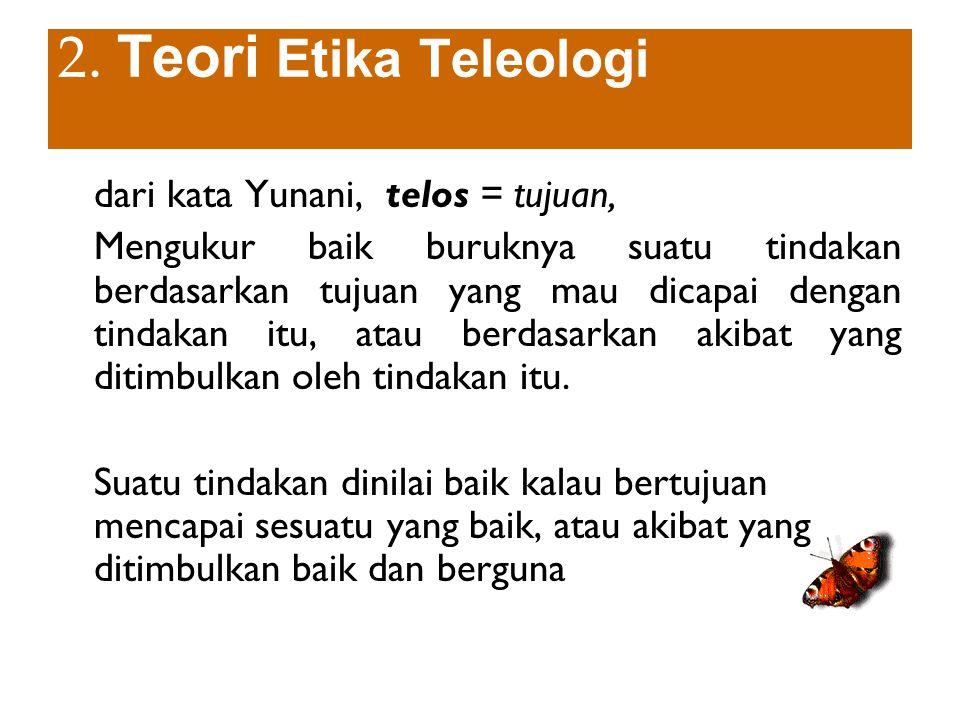 2. Teori Etika Teleologi dari kata Yunani, telos = tujuan, Mengukur baik buruknya suatu tindakan berdasarkan tujuan yang mau dicapai dengan tindakan i