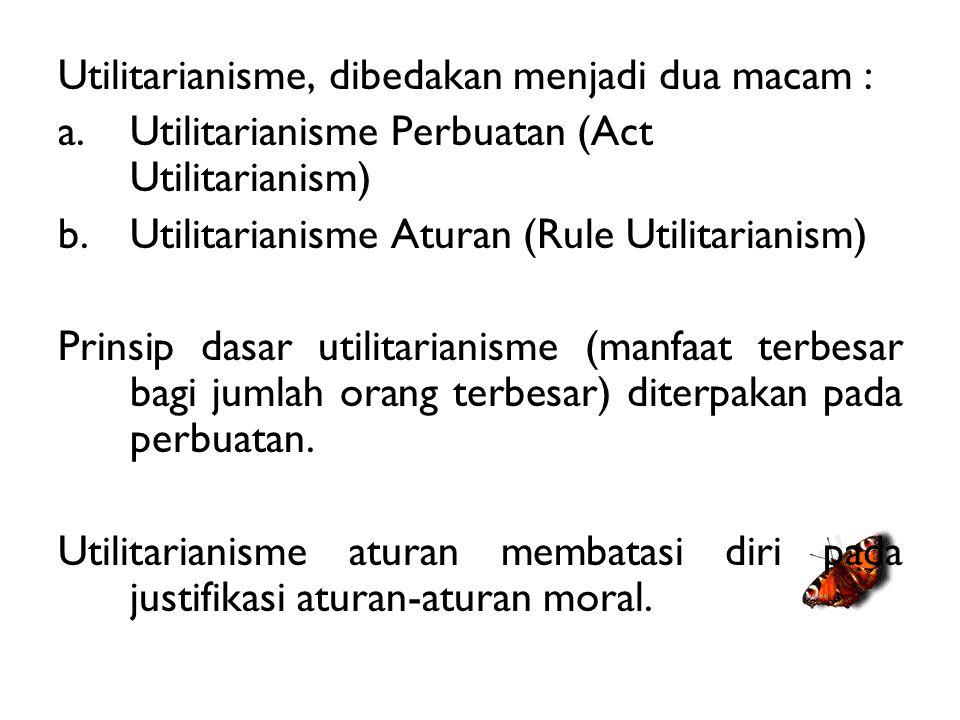 Utilitarianisme, dibedakan menjadi dua macam : a.Utilitarianisme Perbuatan (Act Utilitarianism) b.Utilitarianisme Aturan (Rule Utilitarianism) Prinsip dasar utilitarianisme (manfaat terbesar bagi jumlah orang terbesar) diterpakan pada perbuatan.