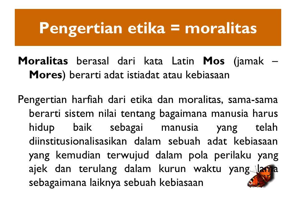 Pengertian etika = moralitas Moralitas berasal dari kata Latin Mos (jamak – Mores) berarti adat istiadat atau kebiasaan Pengertian harfiah dari etika