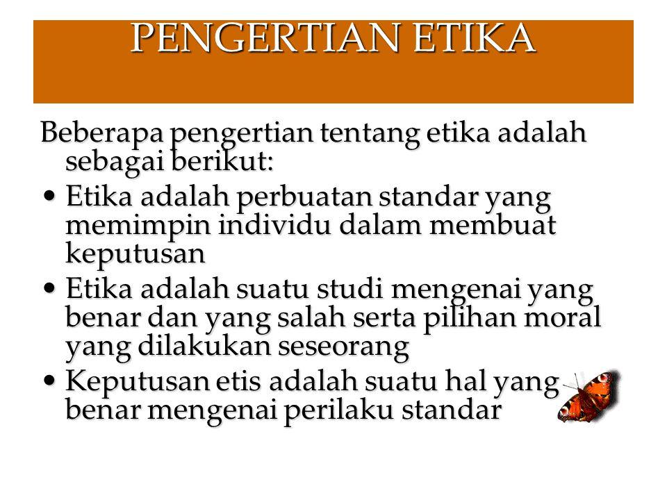 PENGERTIAN ETIKA Beberapa pengertian tentang etika adalah sebagai berikut: Etika adalah perbuatan standar yang memimpin individu dalam membuat keputus