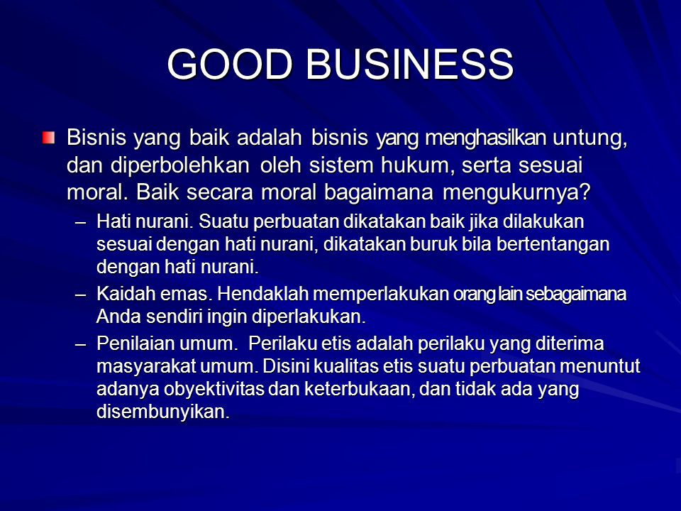 GOOD BUSINESS Bisnis yang baik adalah bisnis yang menghasilkan untung, dan diperbolehkan oleh sistem hukum, serta sesuai moral. Baik secara moral baga