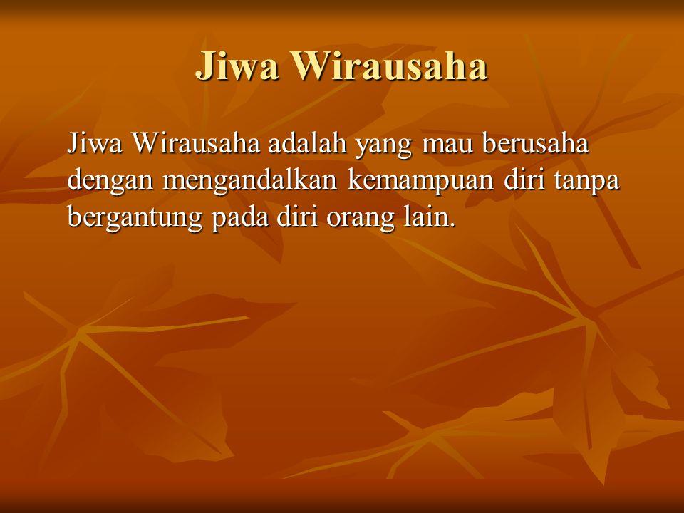 Jiwa Wirausaha Jiwa Wirausaha adalah yang mau berusaha dengan mengandalkan kemampuan diri tanpa bergantung pada diri orang lain.