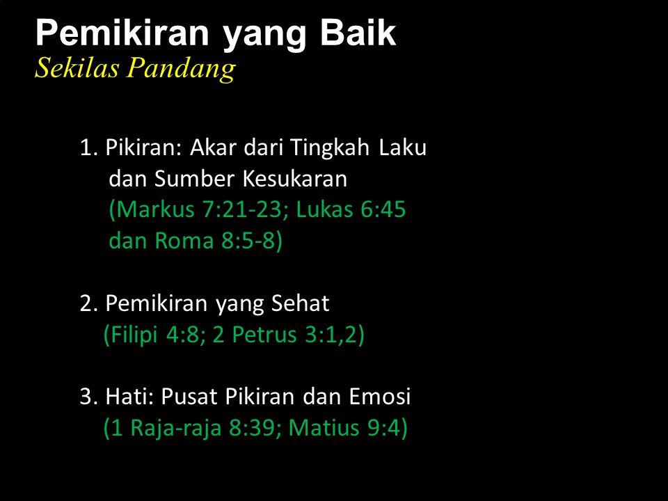 k 1. Pikiran: Akar dari Tingkah Laku dan Sumber Kesukaran (Markus 7:21-23; Lukas 6:45 dan Roma 8:5-8) 2. Pemikiran yang Sehat (Filipi 4:8; 2 Petrus 3: