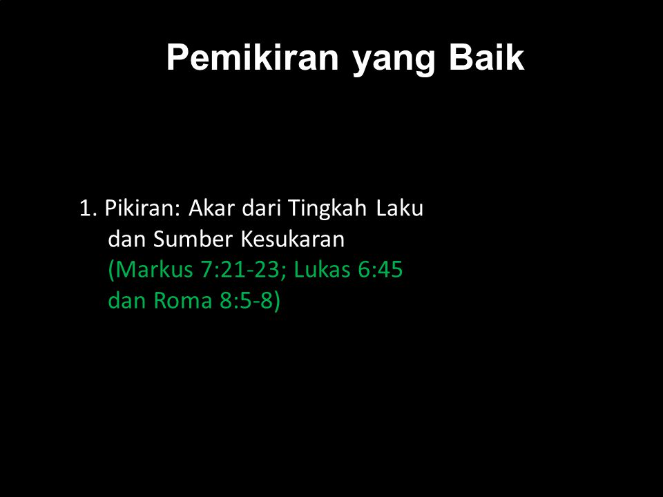 k 1. Pikiran: Akar dari Tingkah Laku dan Sumber Kesukaran (Markus 7:21-23; Lukas 6:45 dan Roma 8:5-8) Pemikiran yang Baik